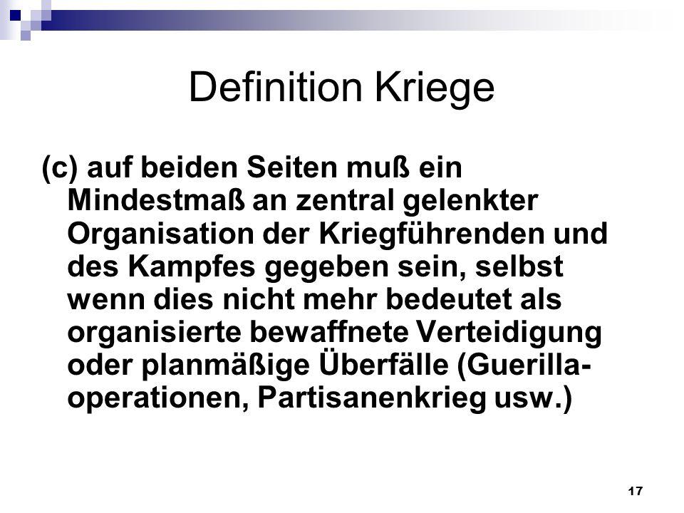 17 Definition Kriege (c) auf beiden Seiten muß ein Mindestmaß an zentral gelenkter Organisation der Kriegführenden und des Kampfes gegeben sein, selbs