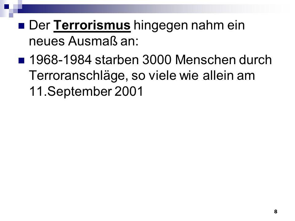8 Der Terrorismus hingegen nahm ein neues Ausmaß an: 1968-1984 starben 3000 Menschen durch Terroranschläge, so viele wie allein am 11.September 2001