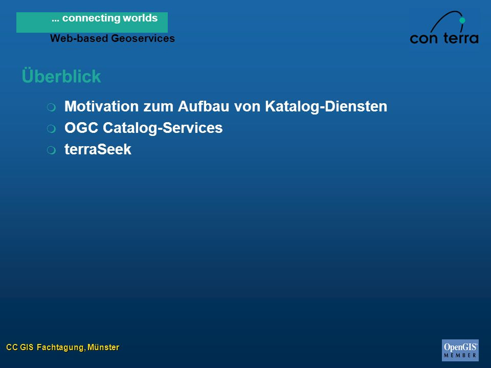 CC GIS Fachtagung, Münster... connecting worlds Web-based Geoservices m Motivation zum Aufbau von Katalog-Diensten m OGC Catalog-Services m terraSeek
