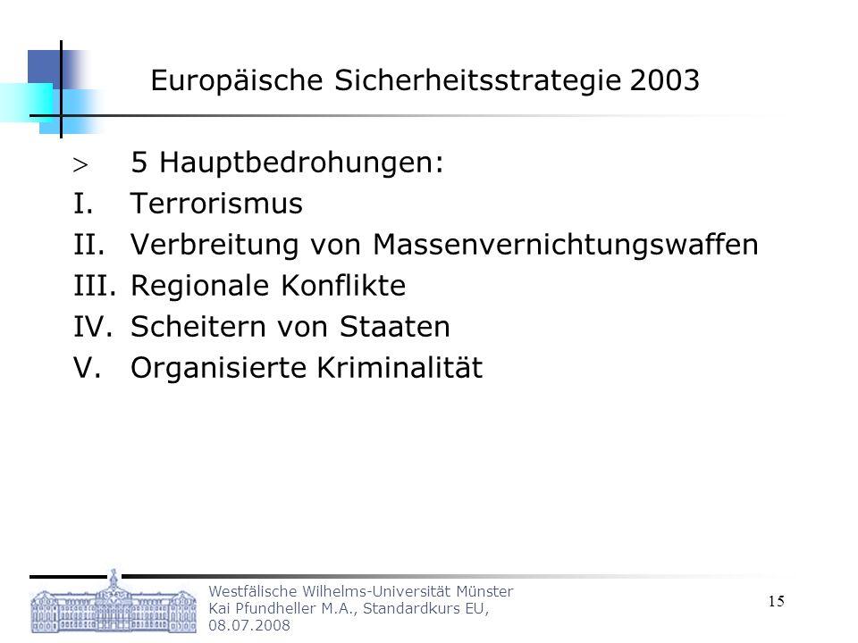 Westfälische Wilhelms-Universität Münster Kai Pfundheller M.A., Standardkurs EU, 08.07.2008 15 Europäische Sicherheitsstrategie 2003 5 Hauptbedrohunge