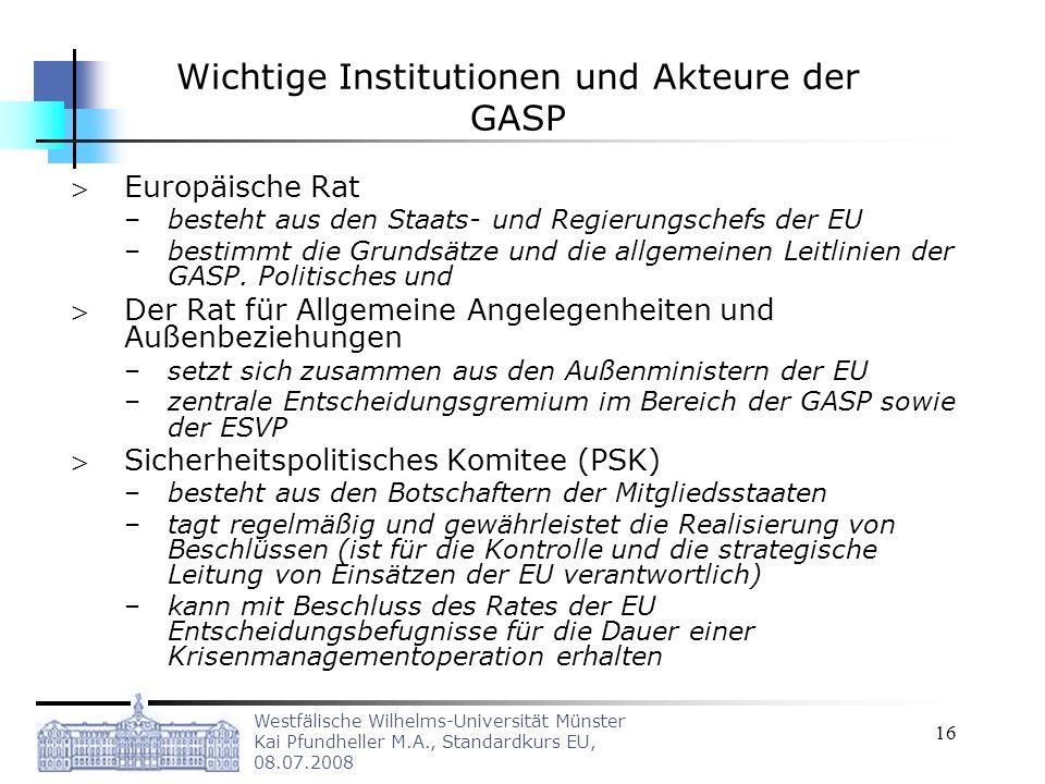 Westfälische Wilhelms-Universität Münster Kai Pfundheller M.A., Standardkurs EU, 08.07.2008 16 Wichtige Institutionen und Akteure der GASP Europäische