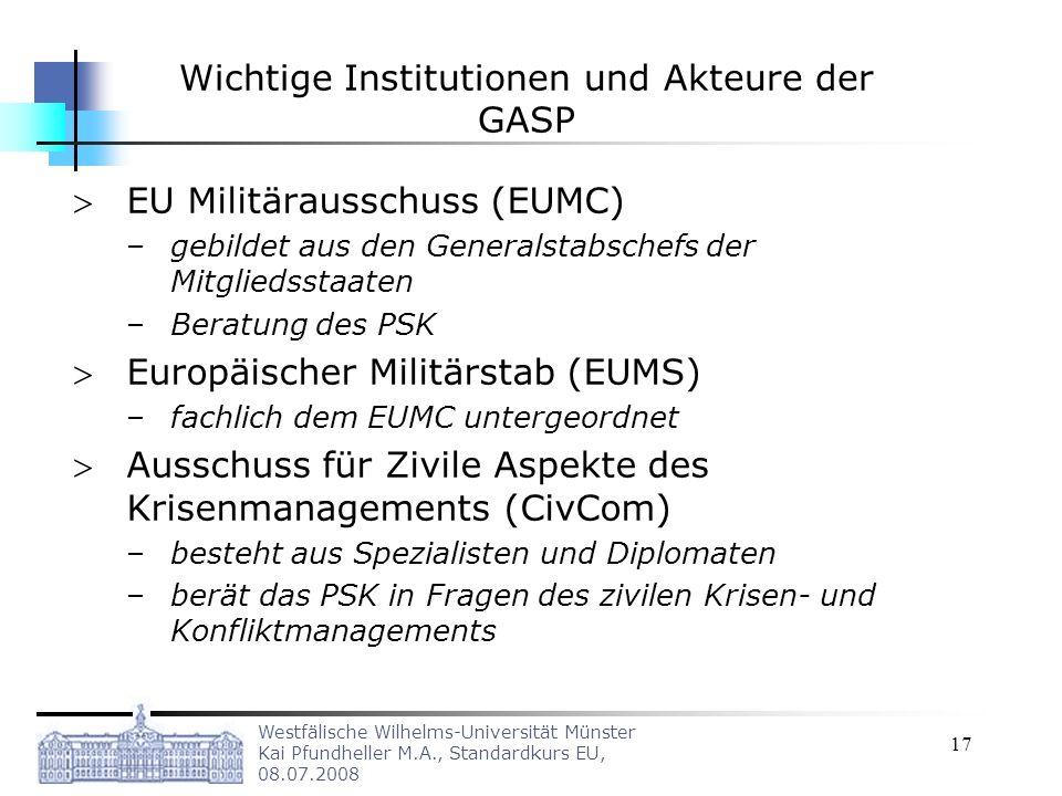 Westfälische Wilhelms-Universität Münster Kai Pfundheller M.A., Standardkurs EU, 08.07.2008 17 Wichtige Institutionen und Akteure der GASP EU Militära