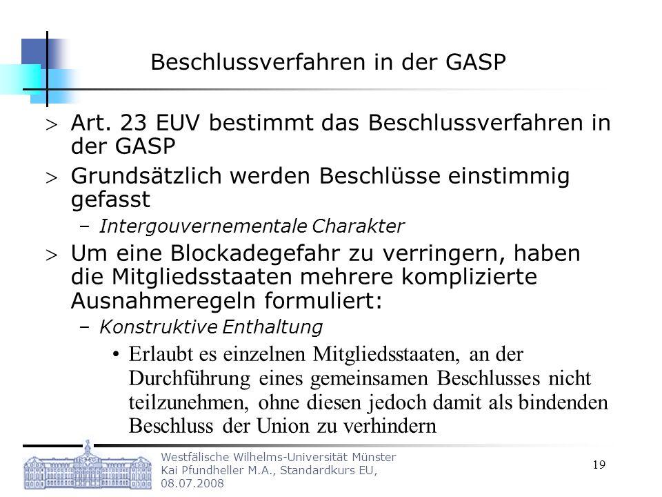 Westfälische Wilhelms-Universität Münster Kai Pfundheller M.A., Standardkurs EU, 08.07.2008 19 Beschlussverfahren in der GASP Art. 23 EUV bestimmt das