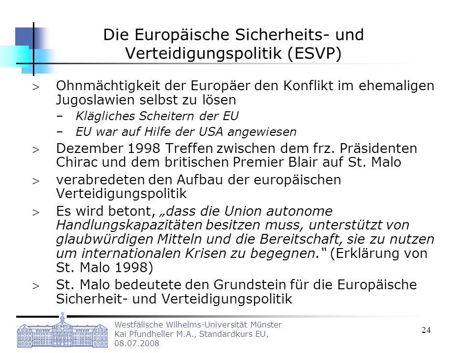 Westfälische Wilhelms-Universität Münster Kai Pfundheller M.A., Standardkurs EU, 08.07.2008 24 Die Europäische Sicherheits- und Verteidigungspolitik (