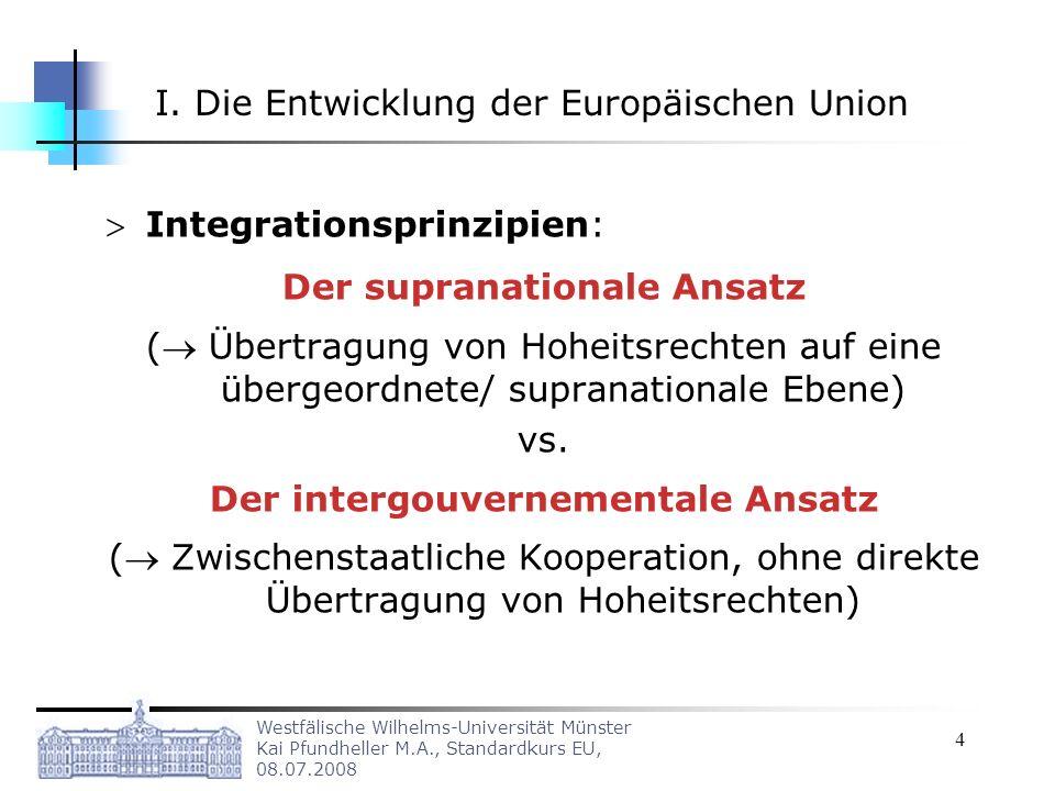 Westfälische Wilhelms-Universität Münster Kai Pfundheller M.A., Standardkurs EU, 08.07.2008 4 I. Die Entwicklung der Europäischen Union Integrationspr
