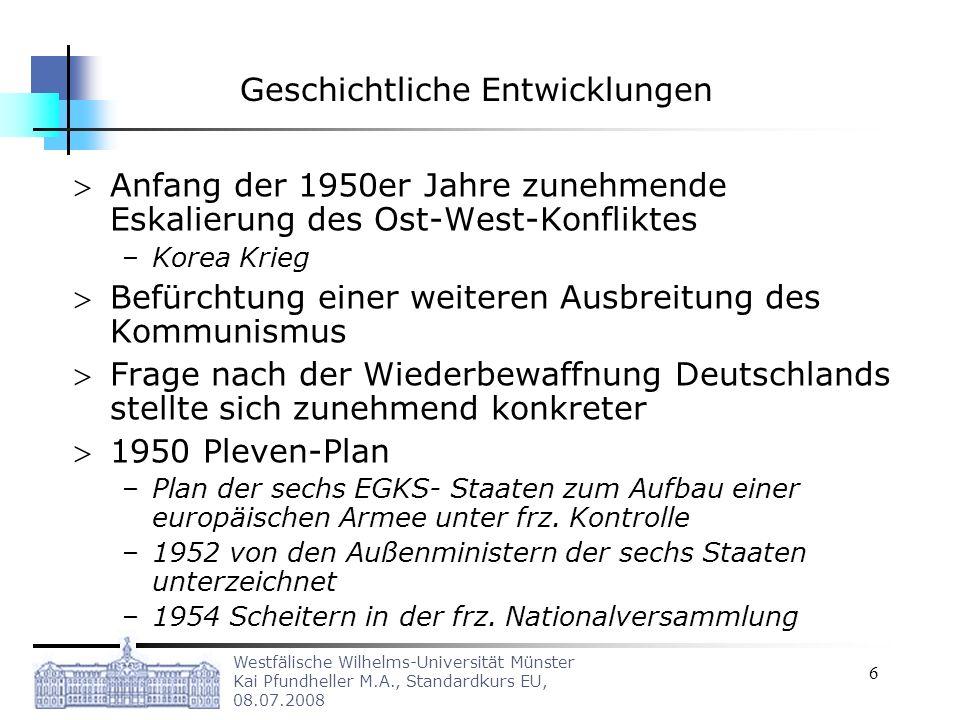 Westfälische Wilhelms-Universität Münster Kai Pfundheller M.A., Standardkurs EU, 08.07.2008 7 Geschichtliche Entwicklungen Wiederbewaffnung Deutschlands bei gleichzeitige Mitgliedschaft in der NATO – Wiederbewaffnung; Gründung der Bundeswehr der Bundesrepublik am 5.
