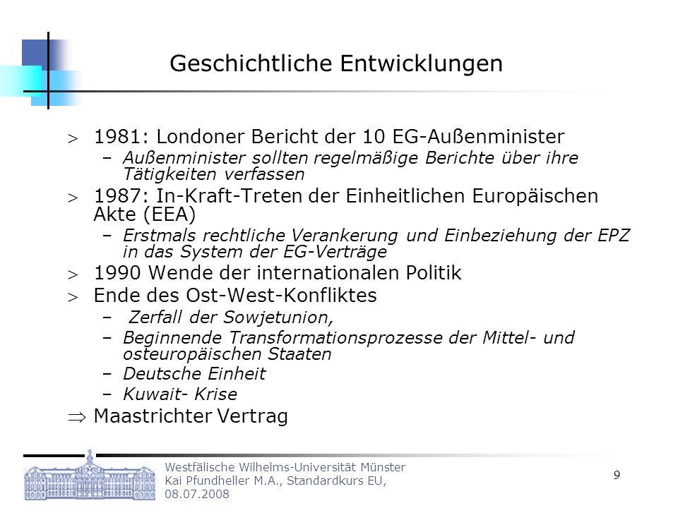 Westfälische Wilhelms-Universität Münster Kai Pfundheller M.A., Standardkurs EU, 08.07.2008 20 Beschlussverfahren in der GASP –Auf der Grundlage einer gemeinsamen Strategie (Art.13 (2) EUV), die der Rat einstimmig verfasst hat oder bei Durchführungsbeschlüssen mit einer doppelt qualifizierten Mehrheit (2/3 der MS) abstimmen Eingeschränkt werden diese Möglichkeiten durch die funktionale Ausgestaltung des Luxemburger Kompromisses –Danach kann ein MS unter Berufung auf wichtige Gründe nationaler Politik einen möglichen Beschluss im Rat verhindern In diesem Fall wird der Fall mit qualifizierter Mehrheit an den Europäischen Rat weitergeleitet, der ein Kompromiss finden muss