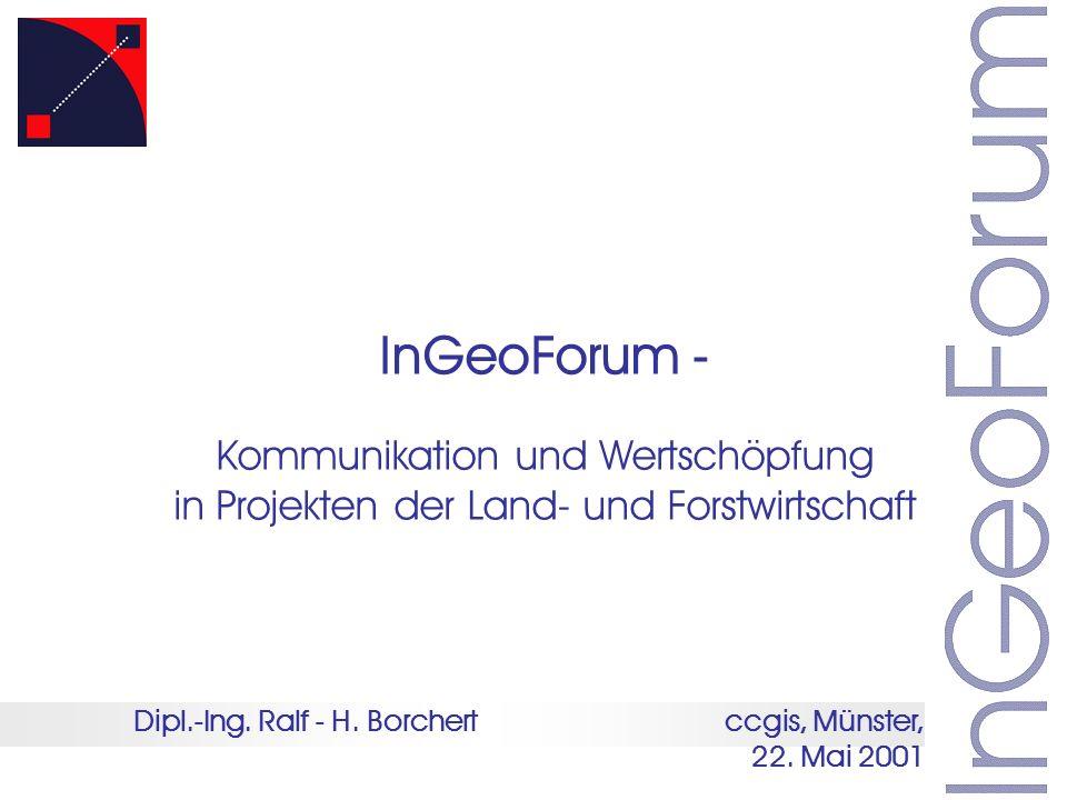 Dipl.-Ing. Ralf - H. Borchert ccgis, Münster, 22. Mai 2001 InGeoForum - Kommunikation und Wertschöpfung in Projekten der Land- und Forstwirtschaft