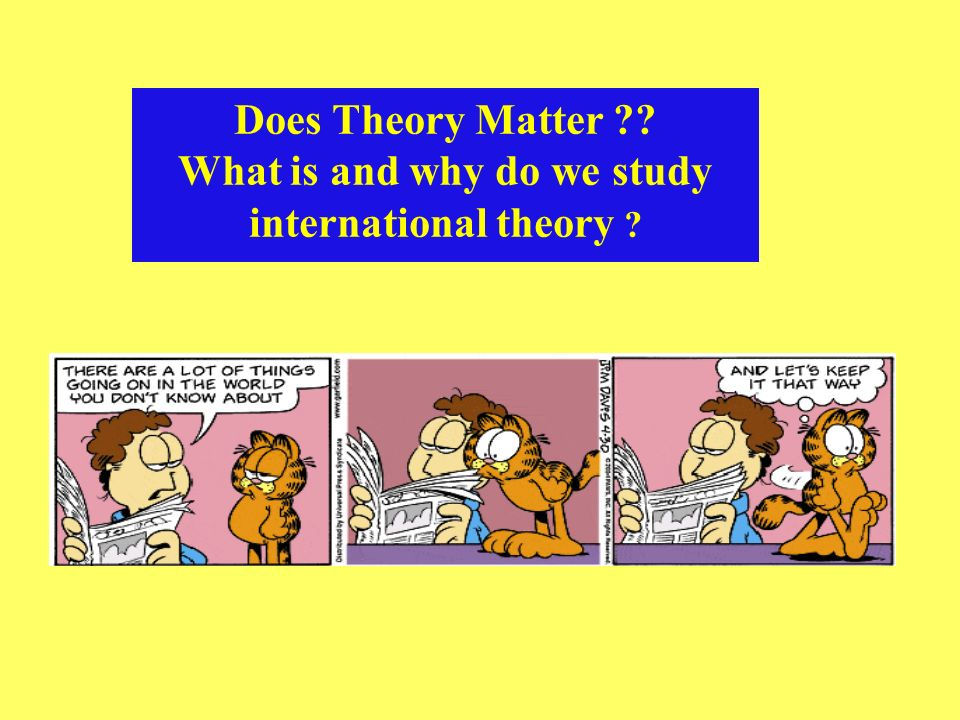 Does Theory Matter ?? What is and why do we study international theory ?