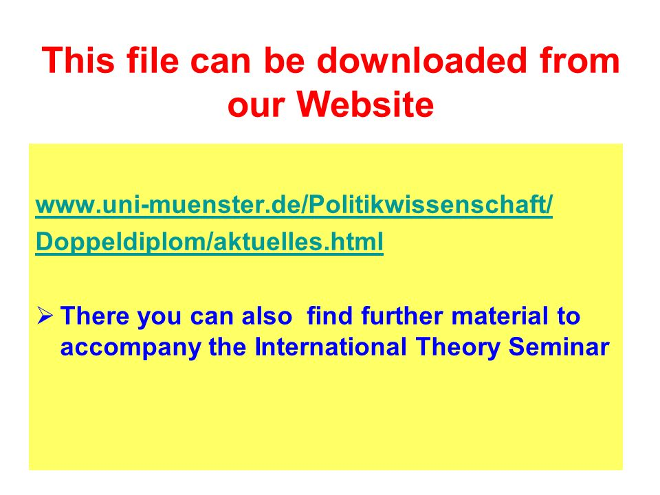 This file can be downloaded from our Website www.uni-muenster.de/Politikwissenschaft/ Doppeldiplom/aktuelles.html There you can also find further material to accompany the International Theory Seminar