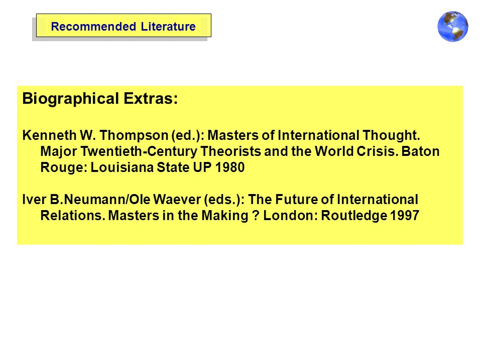 Recommended Literature Biographical Extras: Kenneth W. Thompson (ed.): Masters of International Thought. Major Twentieth-Century Theorists and the Wor