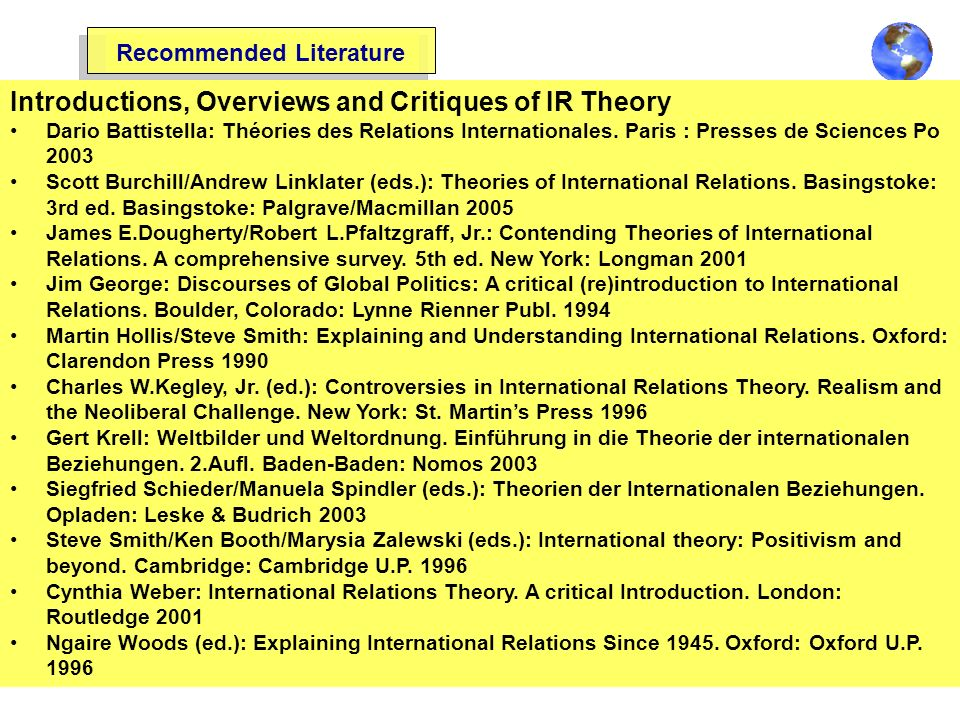 Recommended Literature Introductions, Overviews and Critiques of IR Theory Dario Battistella: Théories des Relations Internationales. Paris : Presses