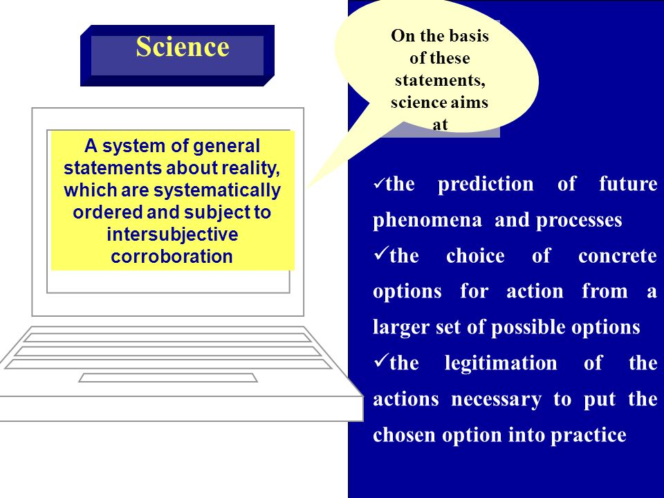 A system of general statements about reality, which are systematically ordered and subject to intersubjective corroboration Science the prediction of future phenomena and processes the choice of concrete options for action from a larger set of possible options the legitimation of the actions necessary to put the chosen option into practice On the basis of these statements, science aims at