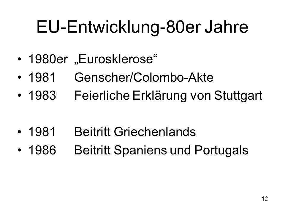 12 EU-Entwicklung-80er Jahre 1980erEurosklerose 1981Genscher/Colombo-Akte 1983Feierliche Erklärung von Stuttgart 1981 Beitritt Griechenlands 1986Beitr
