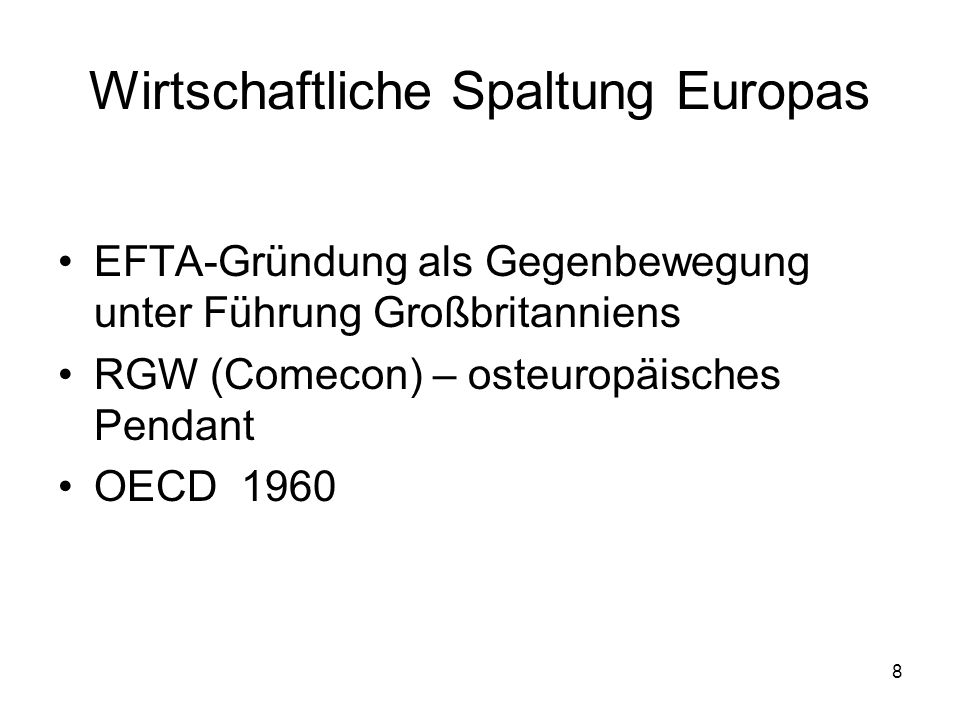 8 Wirtschaftliche Spaltung Europas EFTA-Gründung als Gegenbewegung unter Führung Großbritanniens RGW (Comecon) – osteuropäisches Pendant OECD 1960
