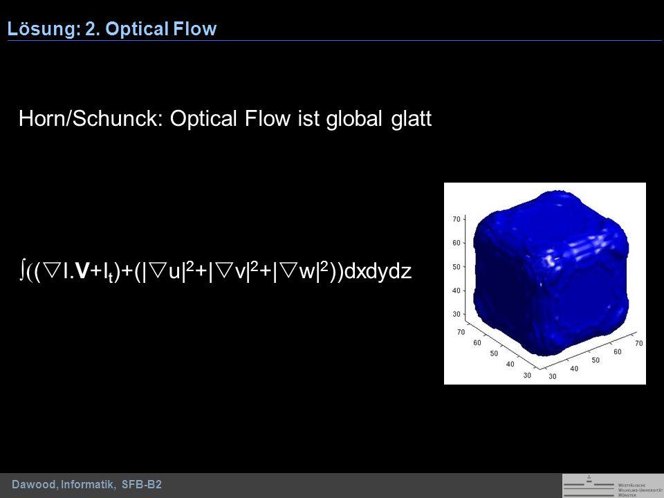 Dawood, Informatik, SFB-B2 Horn/Schunck: Optical Flow ist global glatt ( ( I.V+I t )+(| u| 2 +| v| 2 +| w| 2 ))dxdydz Lösung: 2. Optical Flow