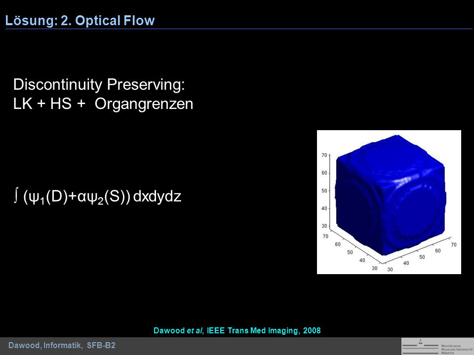 Dawood, Informatik, SFB-B2 (ψ 1 (D)+αψ 2 (S)) dxdydz Discontinuity Preserving: LK + HS + Organgrenzen Lösung: 2. Optical Flow Dawood et al, IEEE Trans