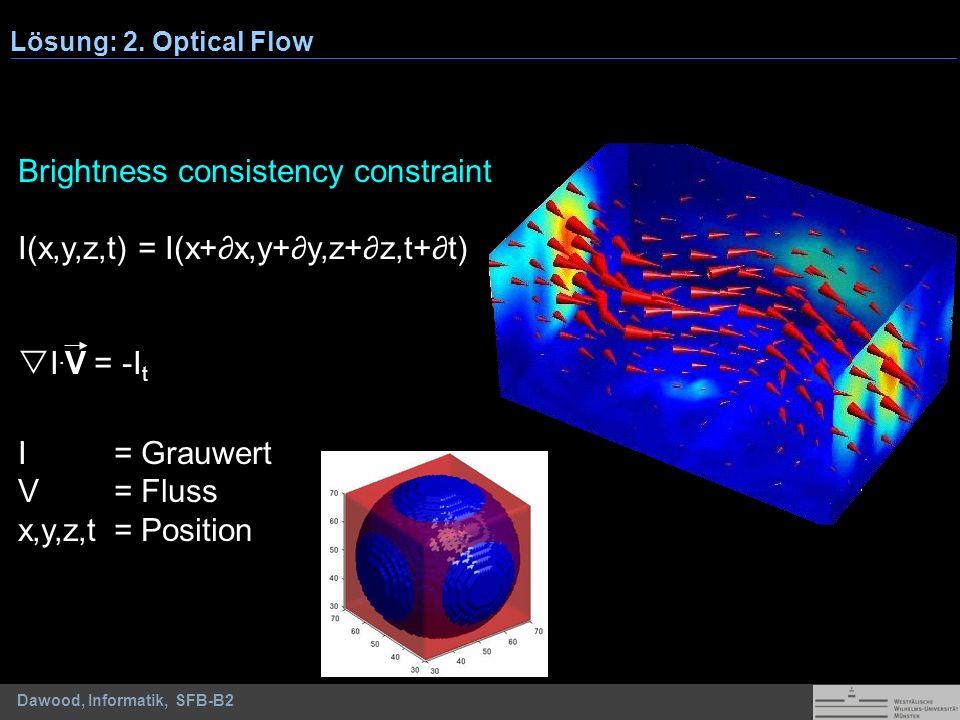 Dawood, Informatik, SFB-B2 Lösung: 2. Optical Flow Brightness consistency constraint I(x,y,z,t) = I(x+x,y+y,z+z,t+t) I. V = -I t I= Grauwert V = Fluss