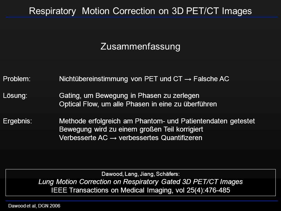 Respiratory Motion Correction on 3D PET/CT Images Dawood et al, DGN 2006 Zusammenfassung Problem:Nichtübereinstimmung von PET und CT Falsche AC Lösung:Gating, um Bewegung in Phasen zu zerlegen Optical Flow, um alle Phasen in eine zu überführen Ergebnis:Methode erfolgreich am Phantom- und Patientendaten getestet Bewegung wird zu einem großen Teil korrigiert Verbesserte AC verbessertes Quantifizeren Dawood, Lang, Jiang, Schäfers: Lung Motion Correction on Respiratory Gated 3D PET/CT Images IEEE Transactions on Medical Imaging, vol 25(4):476-485