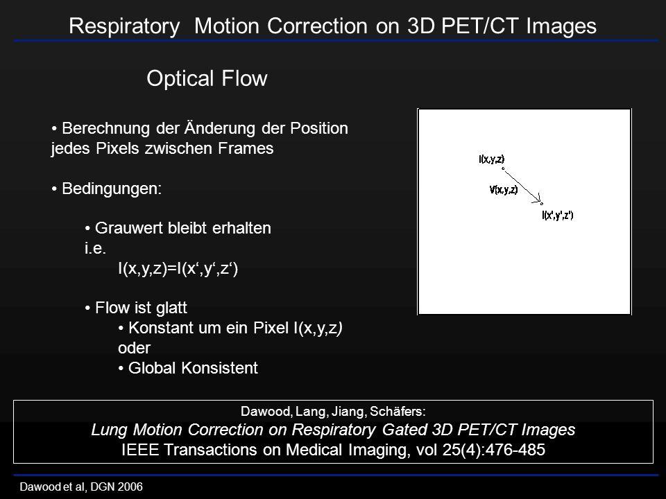Respiratory Motion Correction on 3D PET/CT Images Dawood et al, DGN 2006 Optical Flow Berechnung der Änderung der Position jedes Pixels zwischen Frames Bedingungen: Grauwert bleibt erhalten i.e.