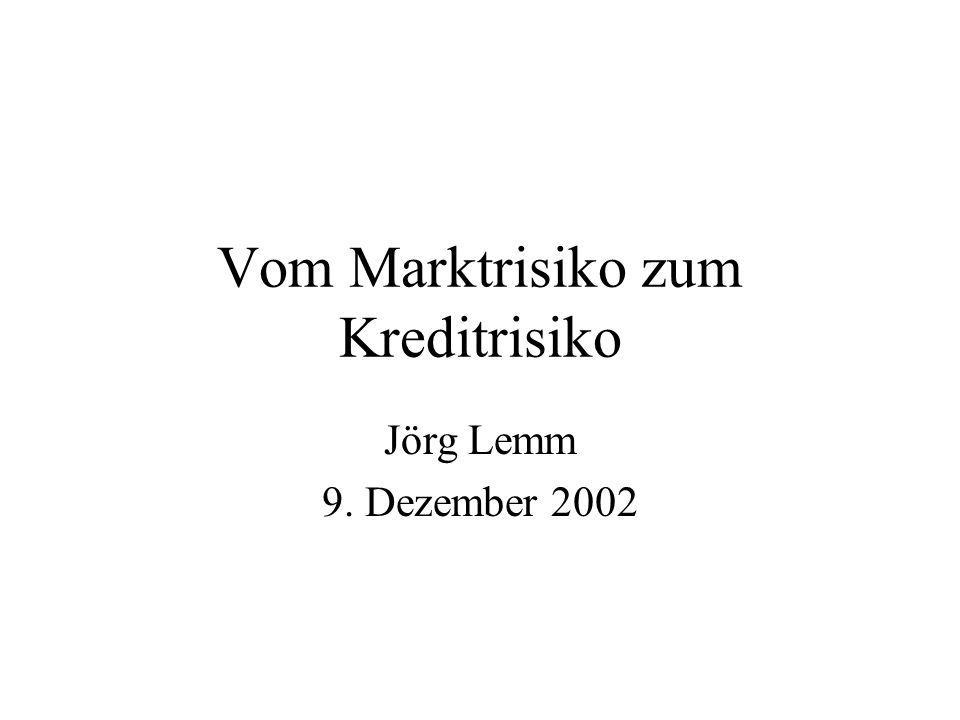 Vom Marktrisiko zum Kreditrisiko Jörg Lemm 9. Dezember 2002