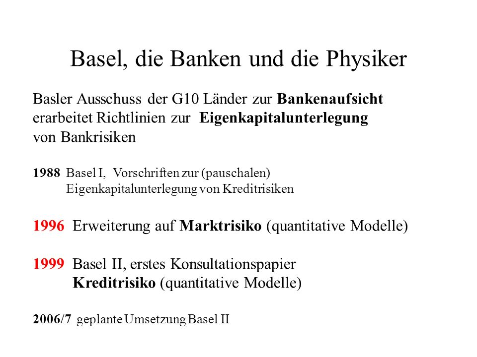 Basel, die Banken und die Physiker Basler Ausschuss der G10 Länder zur Bankenaufsicht erarbeitet Richtlinien zur Eigenkapitalunterlegung von Bankrisik