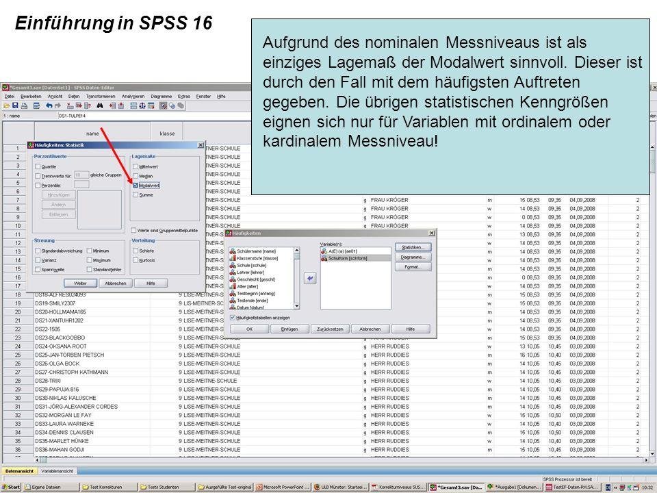 Einführung in SPSS 16 Aufgrund des nominalen Messniveaus ist als einziges Lagemaß der Modalwert sinnvoll. Dieser ist durch den Fall mit dem häufigsten