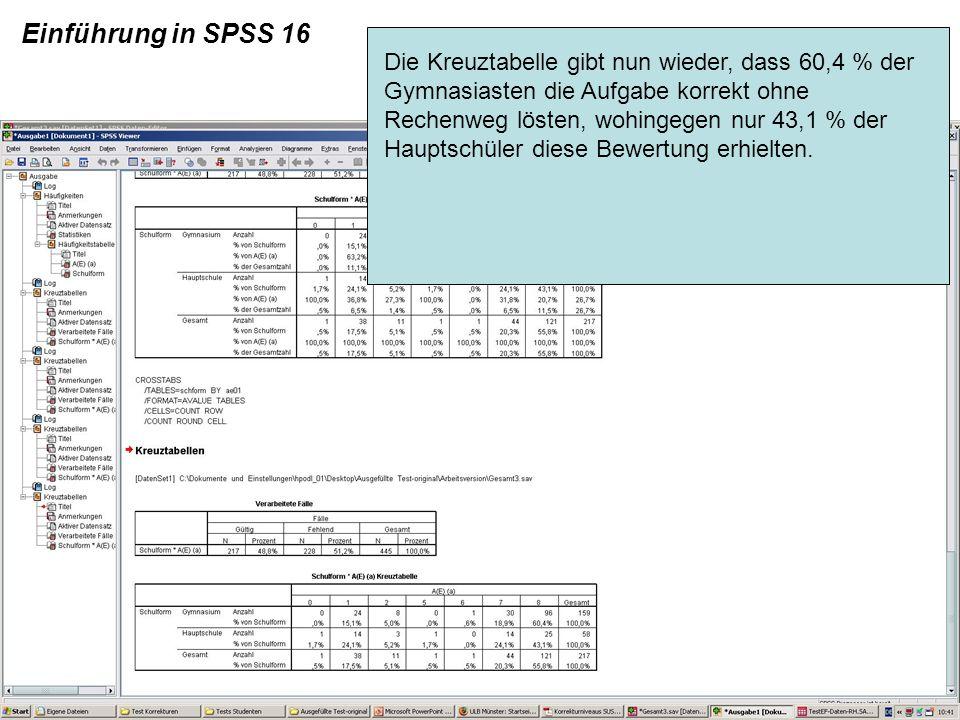 Einführung in SPSS 16 Die Kreuztabelle gibt nun wieder, dass 60,4 % der Gymnasiasten die Aufgabe korrekt ohne Rechenweg lösten, wohingegen nur 43,1 %