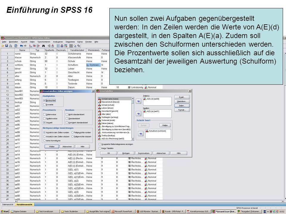 Einführung in SPSS 16 Nun sollen zwei Aufgaben gegenübergestellt werden: In den Zeilen werden die Werte von A(E)(d) dargestellt, in den Spalten A(E)(a