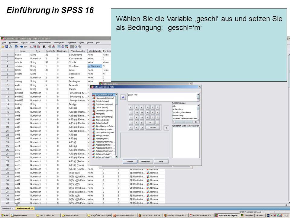 Einführung in SPSS 16 Wählen Sie die Variable geschl aus und setzen Sie als Bedingung: geschl=m