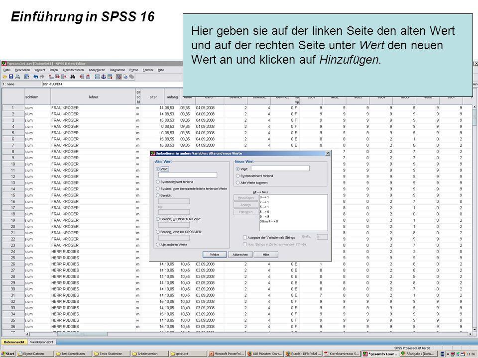 Einführung in SPSS 16 Hier geben sie auf der linken Seite den alten Wert und auf der rechten Seite unter Wert den neuen Wert an und klicken auf Hinzuf