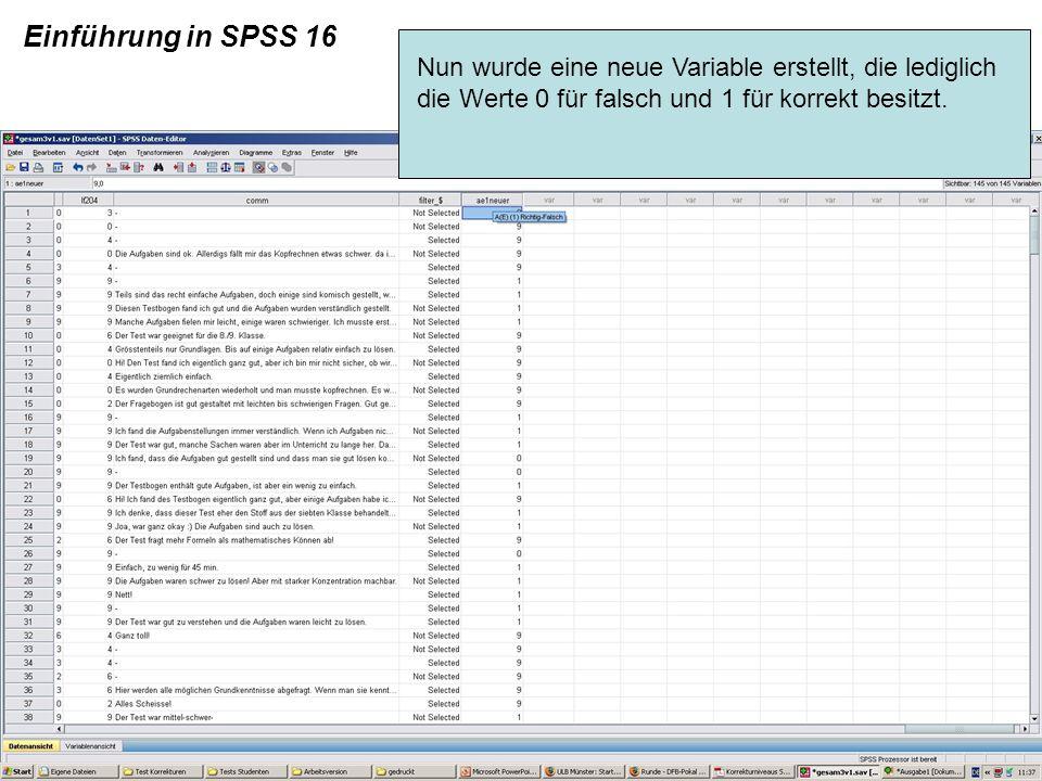 Einführung in SPSS 16 Nun wurde eine neue Variable erstellt, die lediglich die Werte 0 für falsch und 1 für korrekt besitzt.
