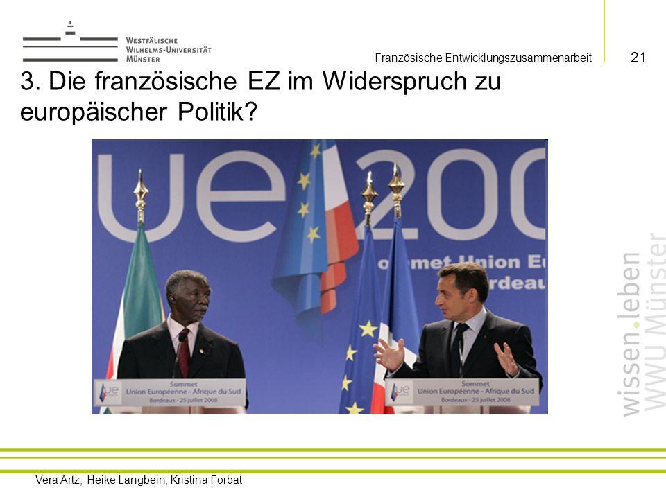 Vera Artz, Heike Langbein, Kristina Forbat 3.1 Eine Europäisierung der französischen EZ… Starkes Engagement Frankreichs im Rahmen der EU Politik: 1.EEF 2.In Zukunft vielleicht auch Möglichkeiten im Rahmen von Cotonou sich auf eine Region (Beispiel Westafrika) zu fokussieren und sich gleichzeitig aus anderen Regionen zurückzuziehen 3.Auch in anderen Politikbereichen mehr Multilateralismus statt unilaterale Vorgehensweisen Beispiel EUFOR 2006 (Sicherung der Wahlen im Kongo) vs.