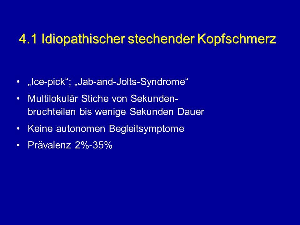 4.1 Idiopathischer stechender Kopfschmerz Ice-pick; Jab-and-Jolts-Syndrome Multilokulär Stiche von Sekunden- bruchteilen bis wenige Sekunden Dauer Kei