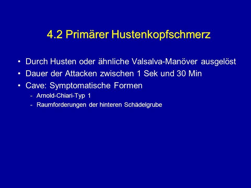 4.2 Primärer Hustenkopfschmerz Durch Husten oder ähnliche Valsalva-Manöver ausgelöst Dauer der Attacken zwischen 1 Sek und 30 Min Cave: Symptomatische