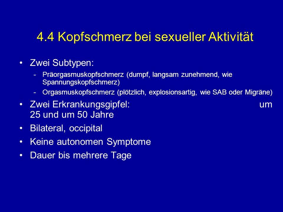 4.4 Kopfschmerz bei sexueller Aktivität Zwei Subtypen: -Präorgasmuskopfschmerz (dumpf, langsam zunehmend, wie Spannungskopfschmerz) -Orgasmuskopfschme
