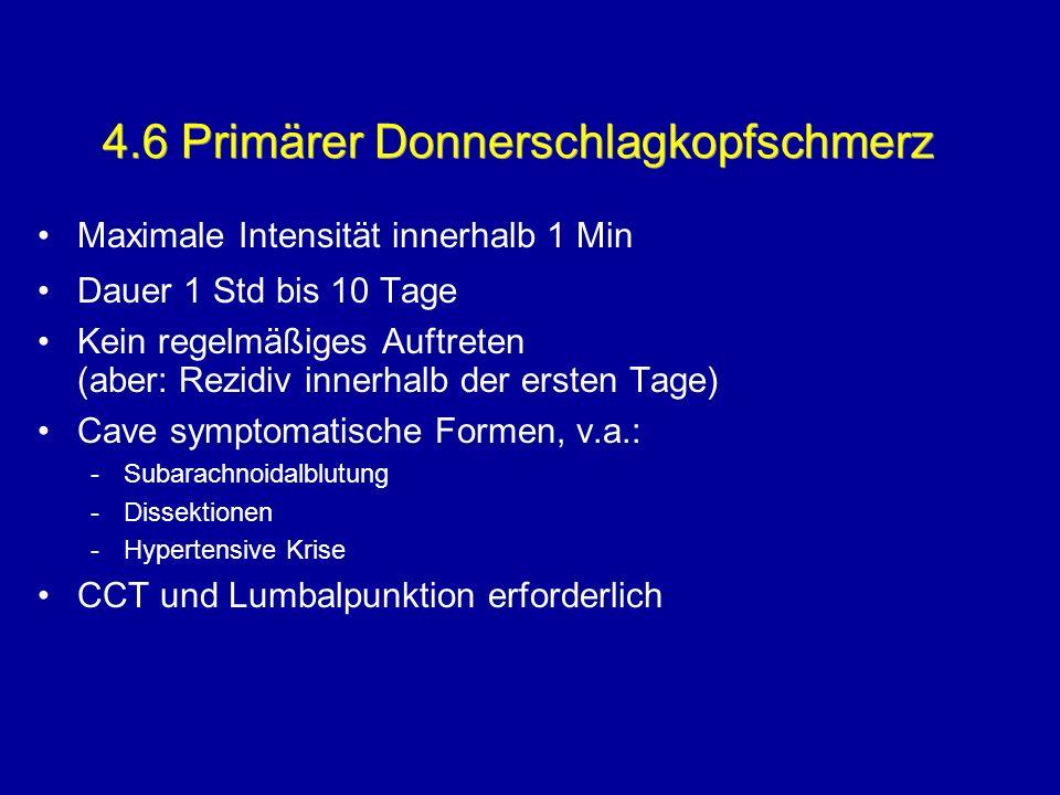 4.6 Primärer Donnerschlagkopfschmerz Maximale Intensität innerhalb 1 Min Dauer 1 Std bis 10 Tage Kein regelmäßiges Auftreten (aber: Rezidiv innerhalb
