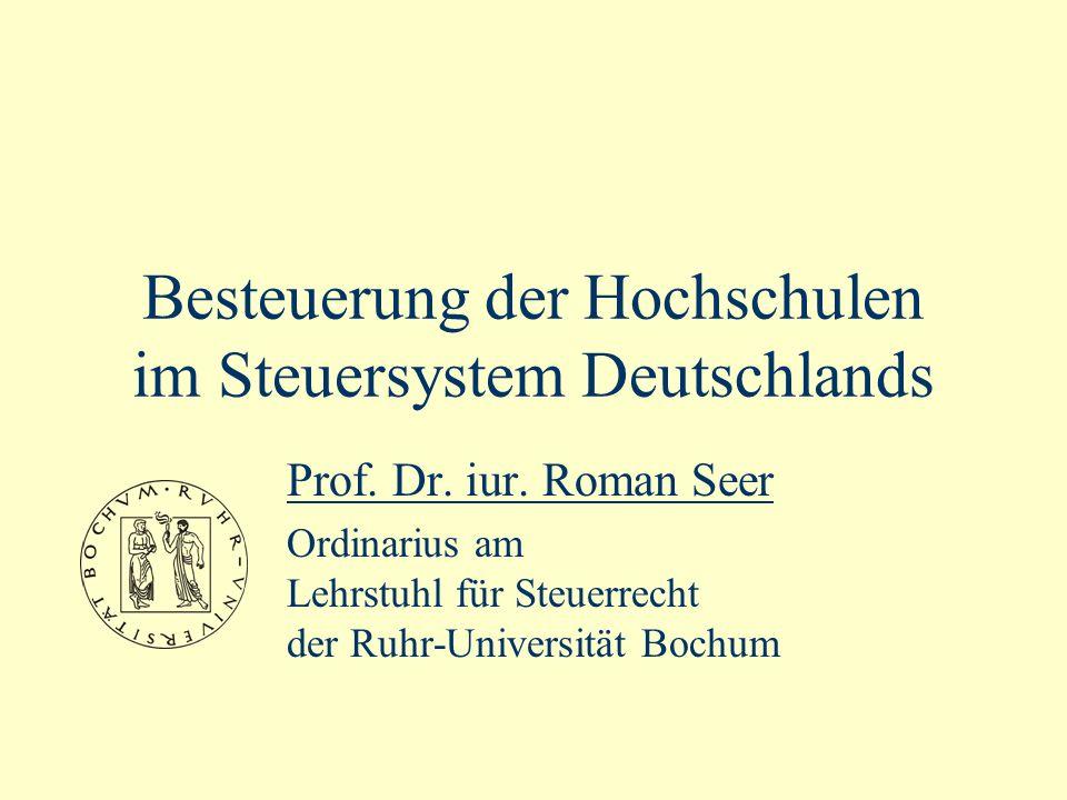 Besteuerung der Hochschulen im Steuersystem Deutschlands Prof. Dr. iur. Roman Seer Ordinarius am Lehrstuhl für Steuerrecht der Ruhr-Universität Bochum