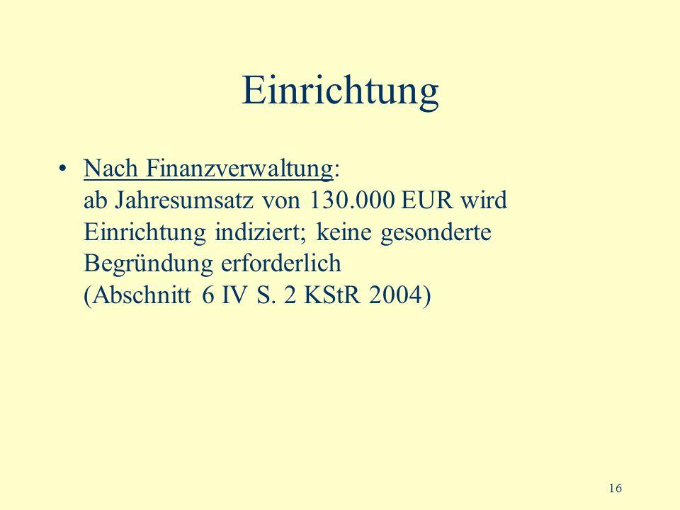 16 Einrichtung Nach Finanzverwaltung: ab Jahresumsatz von 130.000 EUR wird Einrichtung indiziert; keine gesonderte Begründung erforderlich (Abschnitt