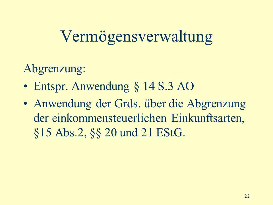 22 Vermögensverwaltung Abgrenzung: Entspr. Anwendung § 14 S.3 AO Anwendung der Grds. über die Abgrenzung der einkommensteuerlichen Einkunftsarten, §15