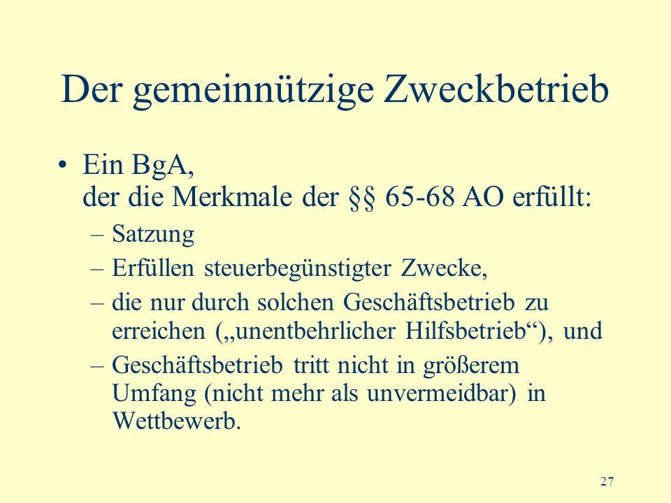 27 Der gemeinnützige Zweckbetrieb Ein BgA, der die Merkmale der §§ 65-68 AO erfüllt: –Satzung –Erfüllen steuerbegünstigter Zwecke, –die nur durch solc