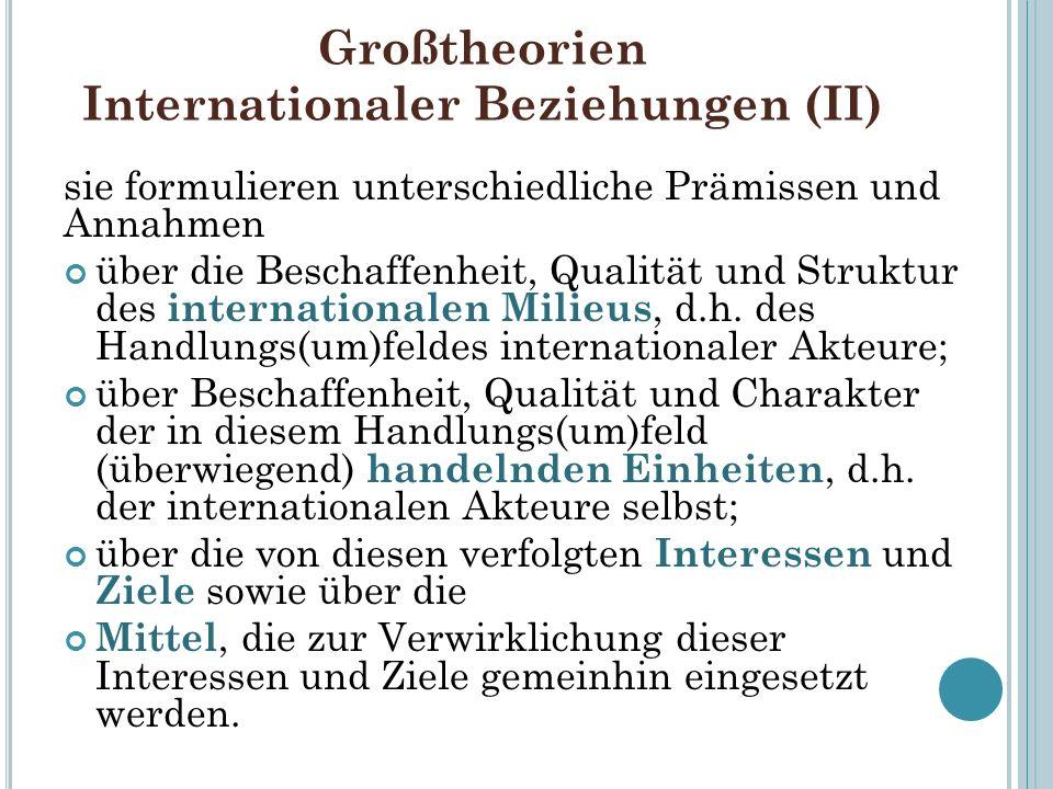 Großtheorien Internationaler Beziehungen (II) sie formulieren unterschiedliche Prämissen und Annahmen über die Beschaffenheit, Qualität und Struktur d