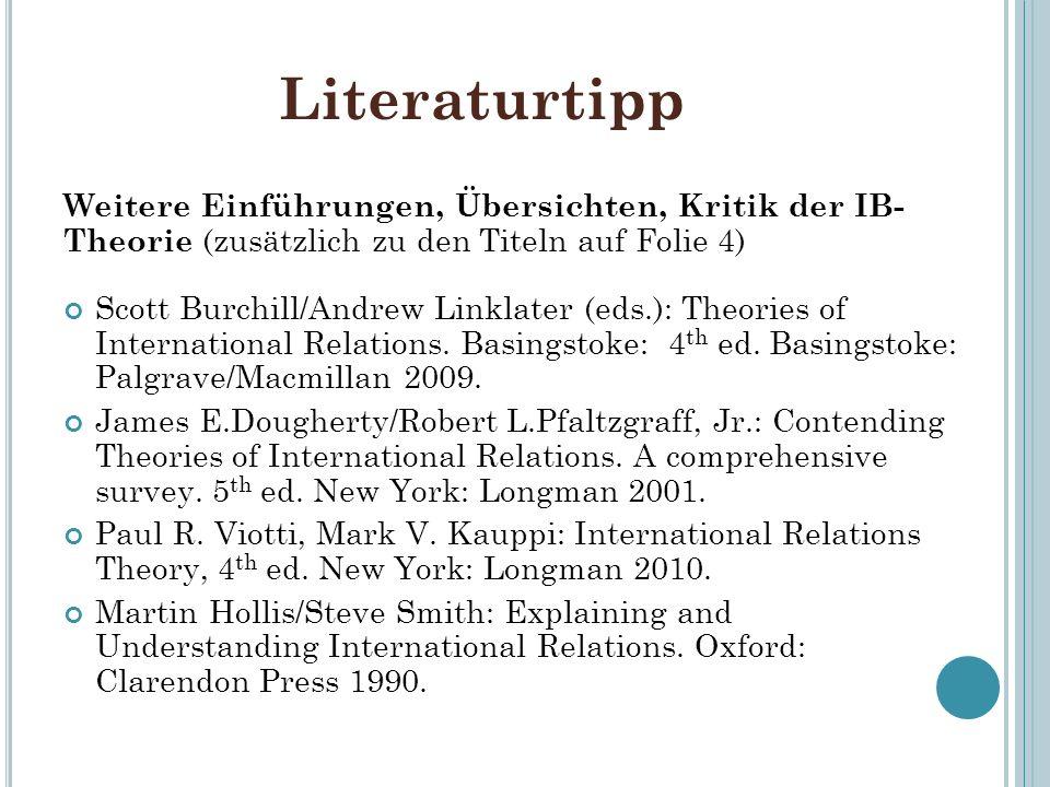Literaturtipp Weitere Einführungen, Übersichten, Kritik der IB- Theorie (zusätzlich zu den Titeln auf Folie 4) Scott Burchill/Andrew Linklater (eds.):