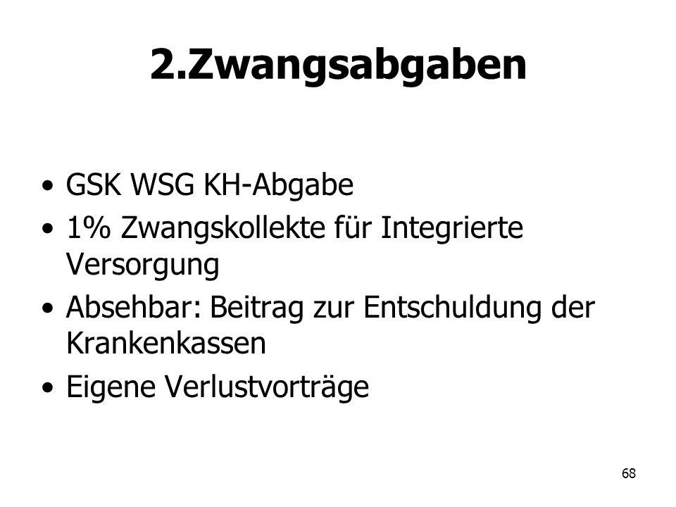 68 2.Zwangsabgaben GSK WSG KH-Abgabe 1% Zwangskollekte für Integrierte Versorgung Absehbar: Beitrag zur Entschuldung der Krankenkassen Eigene Verlustv