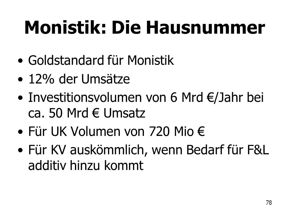 78 Monistik: Die Hausnummer Goldstandard für Monistik 12% der Umsätze Investitionsvolumen von 6 Mrd /Jahr bei ca. 50 Mrd Umsatz Für UK Volumen von 720