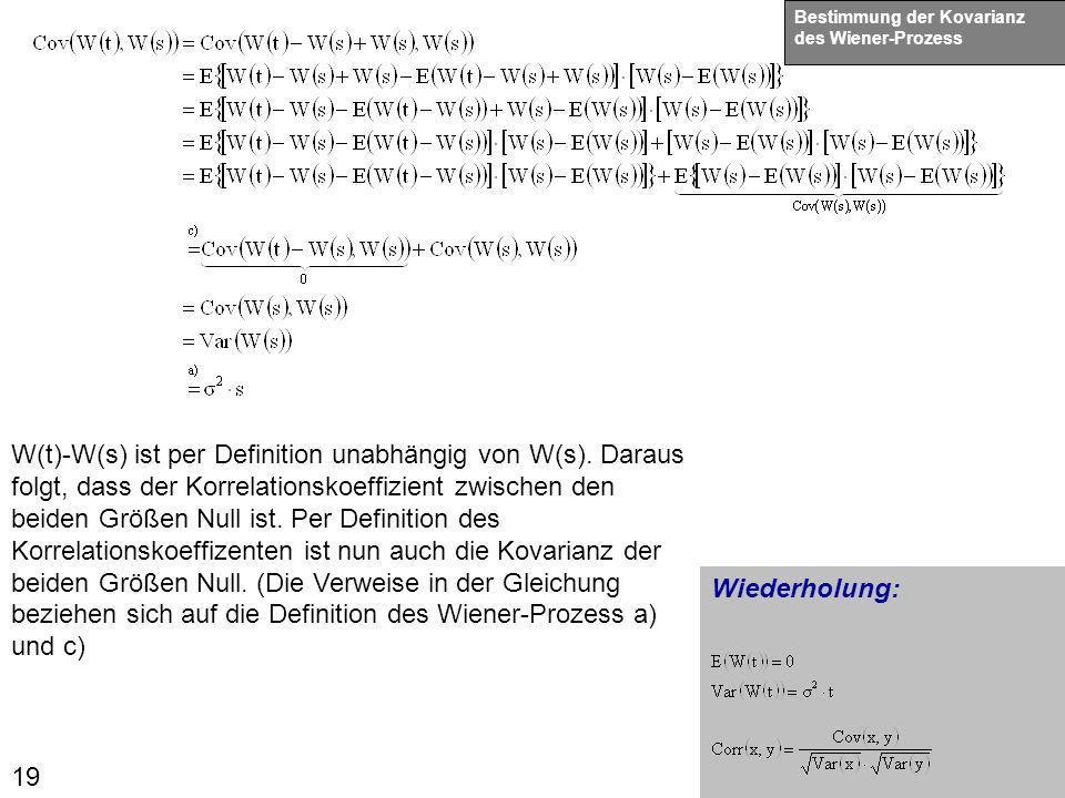19 Wiederholung: Bestimmung der Kovarianz des Wiener-Prozess W(t)-W(s) ist per Definition unabhängig von W(s). Daraus folgt, dass der Korrelationskoef