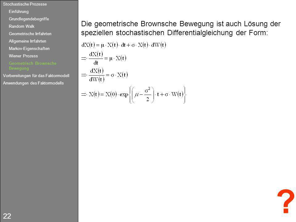 22 Die geometrische Brownsche Bewegung ist auch Lösung der speziellen stochastischen Differentialgleichung der Form: ? Stochastische Prozesse Einführu