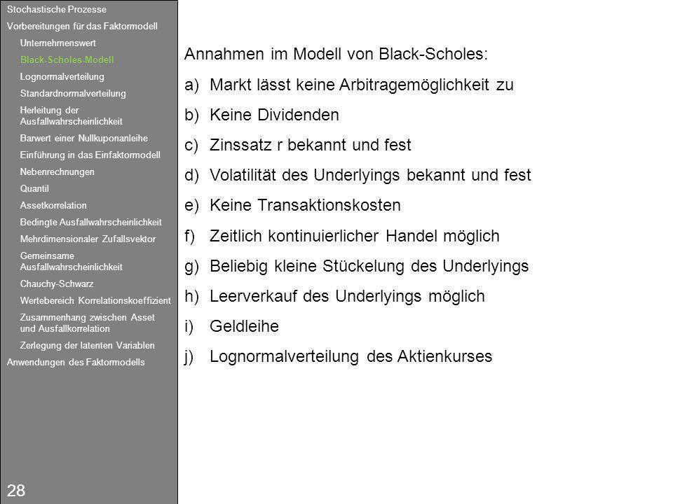 28 Annahmen im Modell von Black-Scholes: a)Markt lässt keine Arbitragemöglichkeit zu b)Keine Dividenden c)Zinssatz r bekannt und fest d)Volatilität de