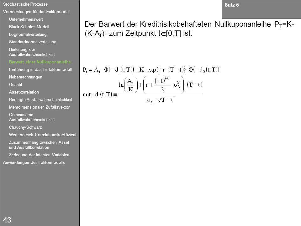 43 Satz 5 Der Barwert der Kreditrisikobehafteten Nullkuponanleihe P T =K- (K-A T ) + zum Zeitpunkt t [0;T] ist: Stochastische Prozesse Vorbereitungen