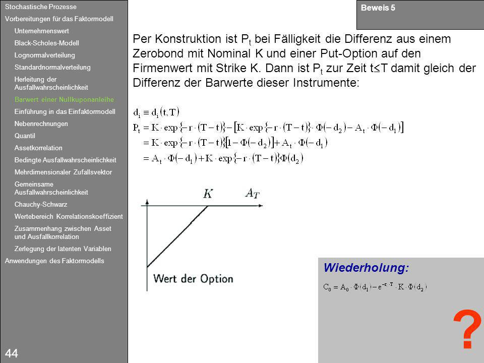 44 Wiederholung: Beweis 5 Per Konstruktion ist P t bei Fälligkeit die Differenz aus einem Zerobond mit Nominal K und einer Put-Option auf den Firmenwe